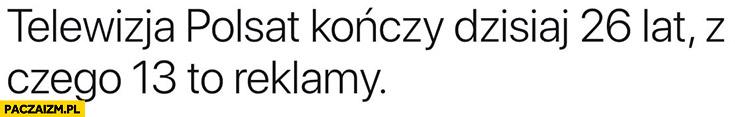 Telewizja Polsat kończy dzisiaj 26 lat z czego 13 to reklamy cytat