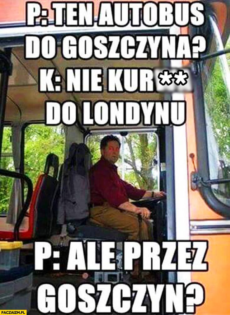 Ten autobus do Goszczyna? Nie kurna do Londynu. Ale przez Goszczyn?
