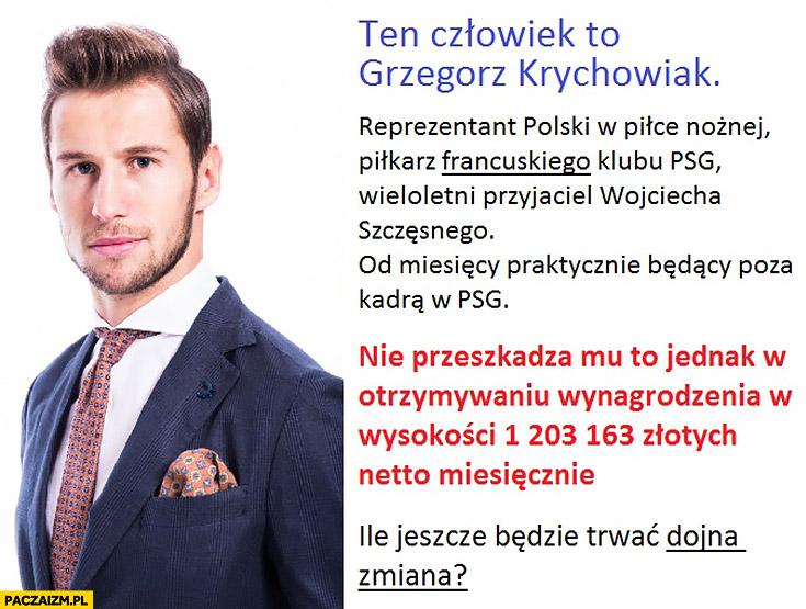 Ten człowiek to Grzegorz Krychowiak od miesięcy praktycznie poza kadrą w PSG, nie przeszkadza mu to w otrzymywaniu wynagrodzenia 1,2 miliona złotych miesięcznie. Ile jeszcze będzie trwać dojna zmiana?