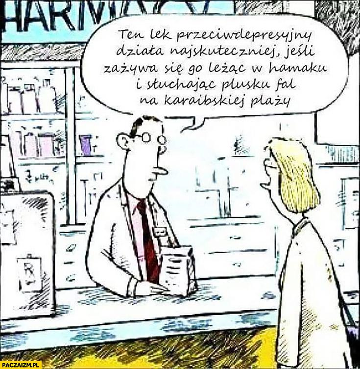 Ten lek przeciwdepresyjny działa najskuteczniej jeśli zażywa się go leżąc w hamaku i słuchając plusku fal na karaibskiej plaży w aptece aptekarz lekarz