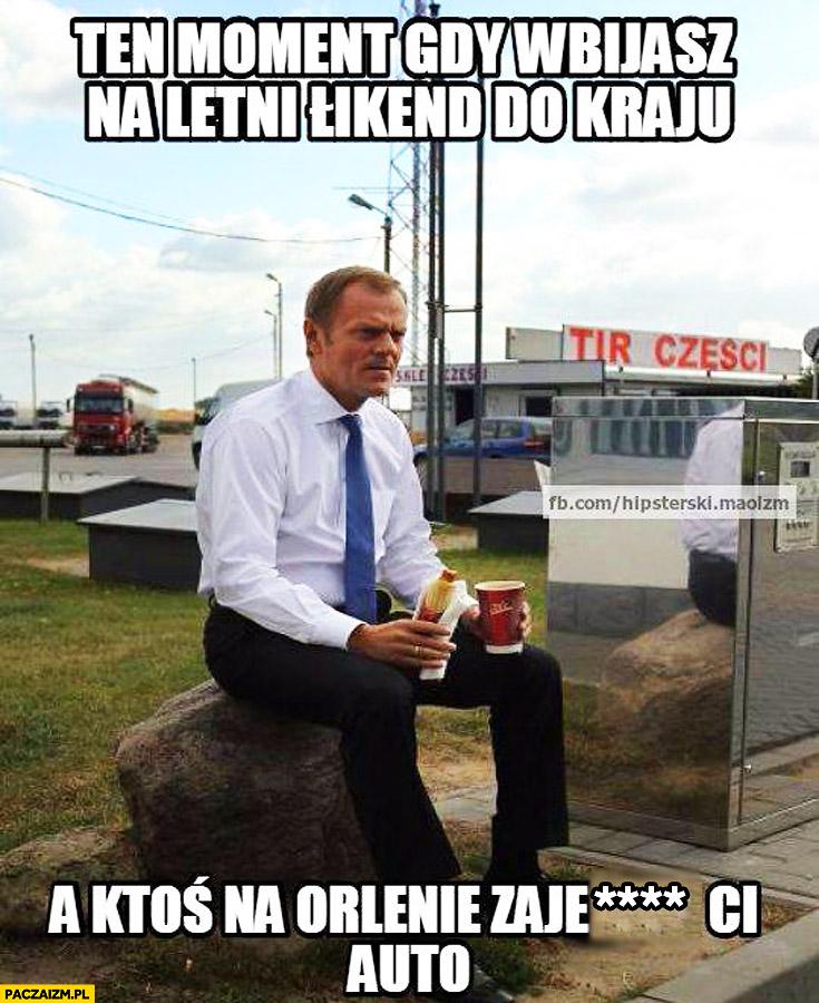 Ten moment gdy wbijasz na letni weekend do kraju a ktoś kradnie Ci auto na Orlenie Tusk