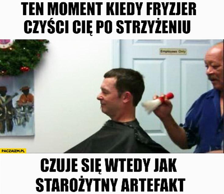 Ten moment kiedy fryzjer czyści Cię po strzyżeniu czuje się wtedy jak starożytny artefakt