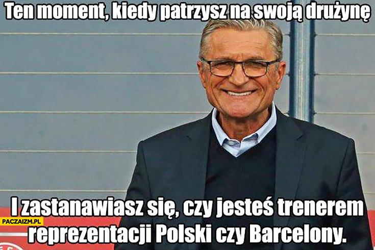 Ten moment kiedy patrzysz na swoja drużynę i zastanawiasz się czy jesteś trenerem reprezentacji Polski czy Barcelony Nawałka