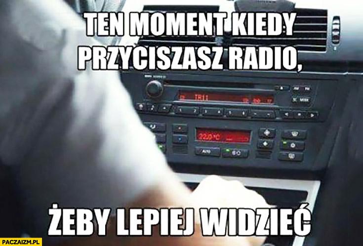 Ten moment kiedy przyciszasz radio żeby lepiej widzieć w samochodzie prowadzenie