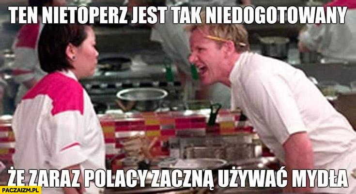 Ten nietoperz jest tak niedogotowany, że zaraz Polacy zaczną używać mydła Gordon Ramsay