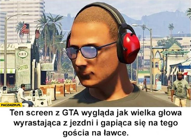 Ten screen z GTA wygląda jak wielka głowa wyrastająca z jezdni i gapiąca się na tego gościa na ławce Grand Theft Auto