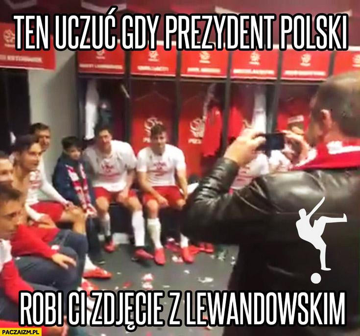 Ten uczuć gdy prezydent Polski robi Ci zdjęcie z Lewandowskim