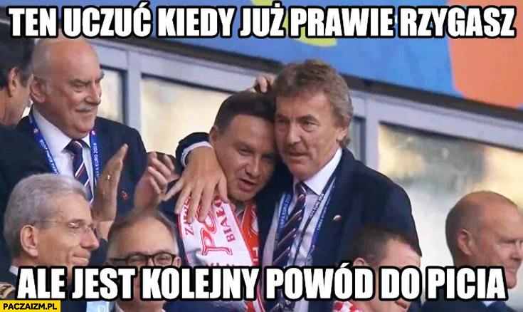 Ten uczuć kiedy już prawie rzygasz ale jest kolejny powód do picia Andrzej Duda Zbigniew Boniek