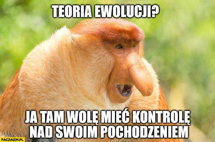 Teoria ewolucji ja tam wolę mieć kontrolę nad swoim pochodzeniem typowy Polak nosacz małpa