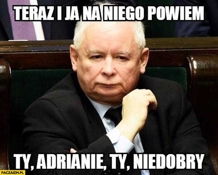Teraz i ja na niego powiem Ty Adrianie, Ty niedobry Jarosław Kaczyński Andrzej Duda