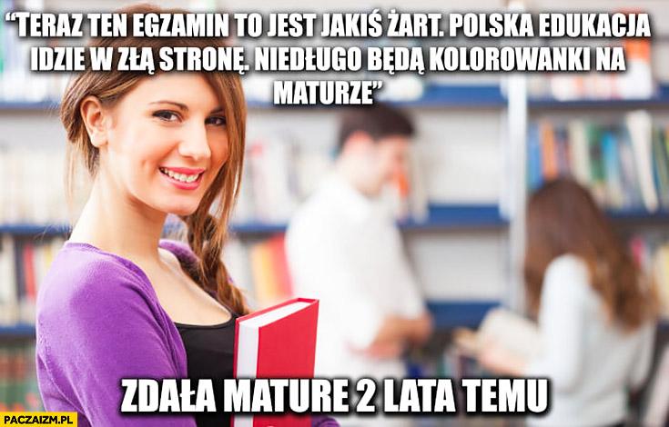 Teraz ten egzamin to jest jakiś żart, polska edukacja idzie w złą stronę niedługo będą kolorowanki na maturze. Zdała maturę 2 lata temu