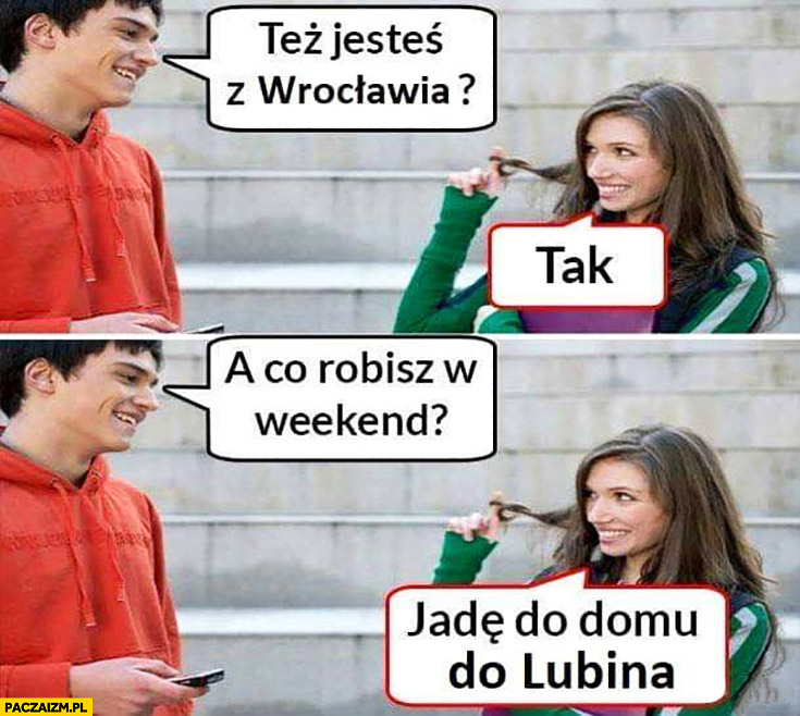 Też jesteś z Wrocławia? Tak. A co robisz w weekend? Jadę do domu do Lublina