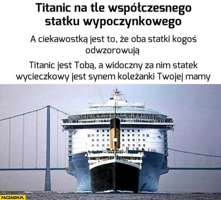 Titanic na tle współczesnego wycieczkowca – Titanic jest Tobą, statek jest synem koleżanki Twojej starej