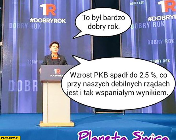 To był bardzo dobry rok, PKB spadł do 2,5% procent co przy naszych debilnych rządach i tak jest wspaniałym wynikiem PiS Beata Szydło