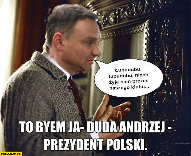To byłem ja Duda Andrzej prezydent polski. Łubudubu niech żyje nam prezes naszego klubu Jarząbek