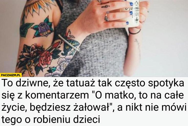 To dziwne, że tatuaż tak często spotyka się z komentarzem to na całe życie będziesz żałował, a nikt nie mówi tego o robieniu dzieci