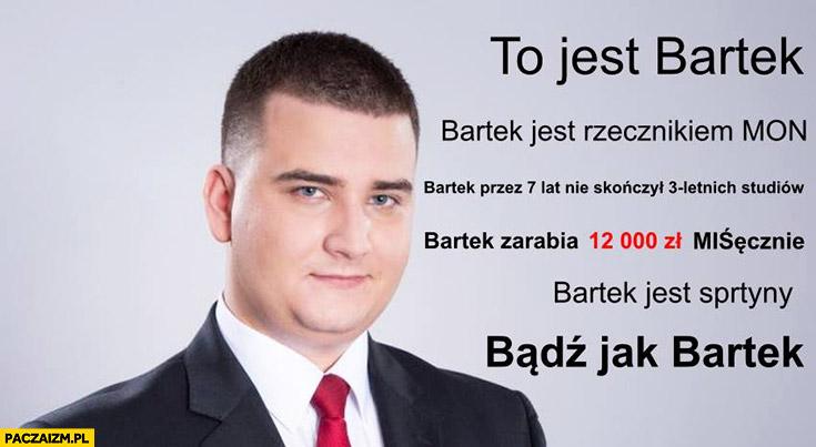 To jest Bartek Misiewicz, jest rzecznikiem MON, nie skończył studiów, zarabia 12 tysięcy miesięcznie, Bartek jest sprytny, bądź jak Bartek