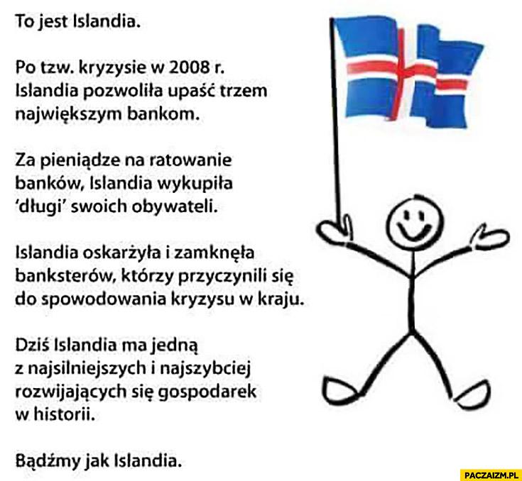 To jest Islandia, po kryzysie w 2008 pozwoliła upaść trzem największym bankom, za pieniądze na ratowanie banków wykupiła długi swoich obywateli, dziś ma jedna z najsilniejszych gospodarek. Bądźmy jak Islandia
