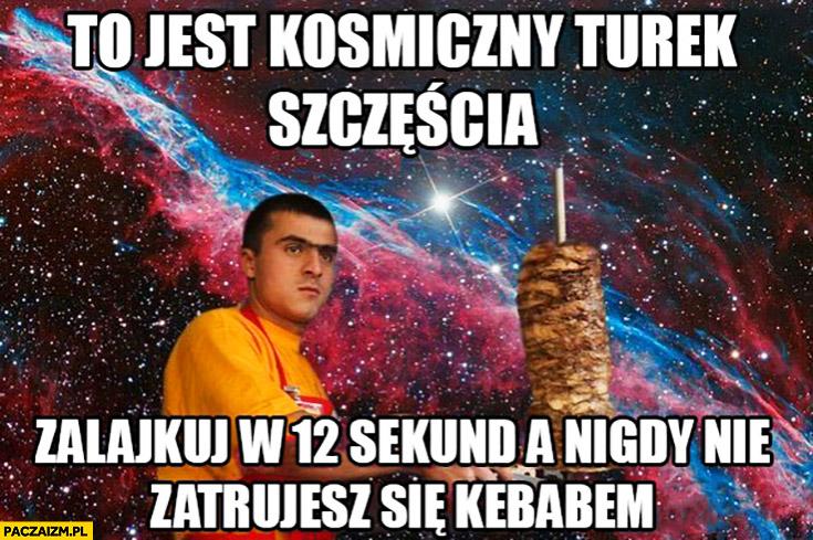 To jest kosmiczny Turek szczęścia, zalajkuj w 12 sekund a nigdy nie zatrujesz się kebabem