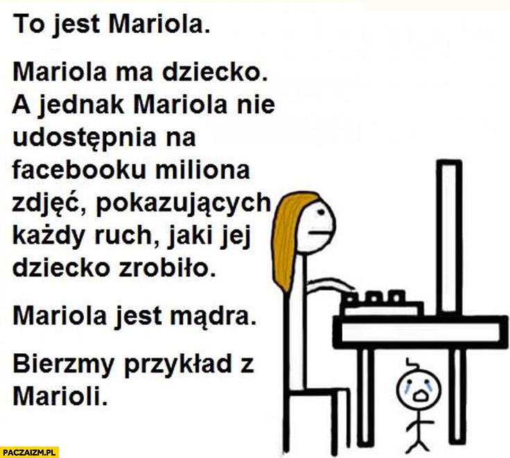 To jest Mariola ma dziecko nie udostępnia miliona zdjęć na facebooku. Mariola jest mądra, bierzmy przykład z Marioli