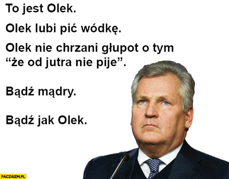 To jest Olek lubi pić wódkę, nie chrzani głupot, że od jutra nie pije, bądź mądry, bądź jak olek Kwaśniewski