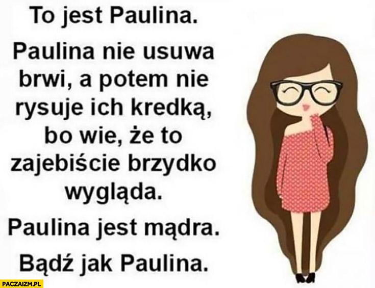 To jest Paulina, nie usuwa brwi a potem nie rysuje ich kredką, bo wie, że to brzydko wygląda, Paulina jest mądra, bądź jak Paulina