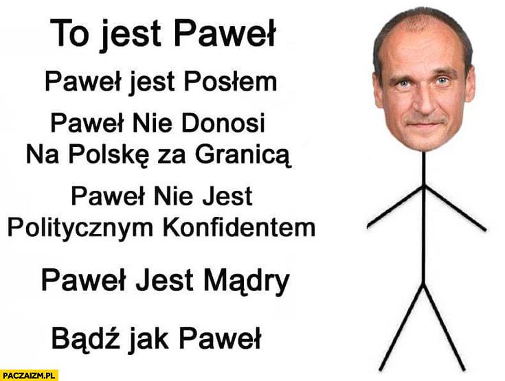 To jest Paweł Kukiz jest posłem nie donosi na Polskę za granica nie jest politycznym konfidentem Paweł jest mądry bądź jak Paweł
