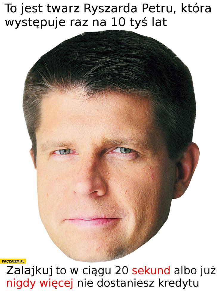 To jest twarz Ryszarda Petru występuje raz na 10 tys lat zalajkuj albo nigdy więcej nie dostaniesz kredytu