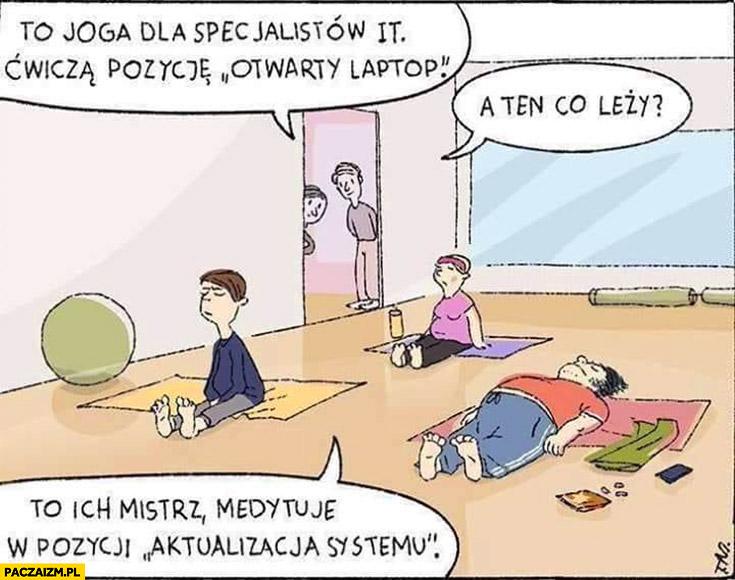 To joga dla specjalistów IT, ćwiczą pozycję otwarty laptop. A ten co leży? To ich mistrz, medytuje w pozycji aktualizacja systemu