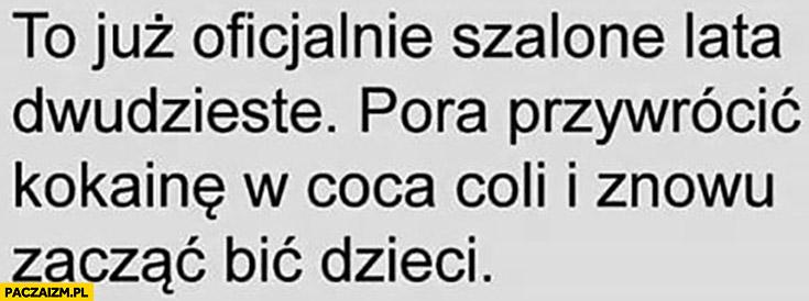 To już oficjalnie szalone lata dwudzieste pora przywrócić kokainę w Coca-Coli i znowu zacząć bić dzieci
