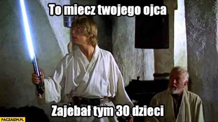 To miecz Twojego ojca, zabił tym 30 dzieci Luke Skywalker Obi-Wan Kenobi