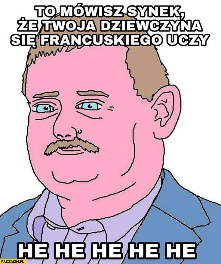 To mówisz synek, że Twoja dziewczyna się francuskiego uczy he he typowy Janusz Szwagier