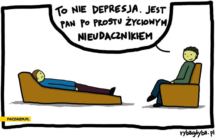 To nie depresja jest pan po prostu życiowym nieudacznikiem
