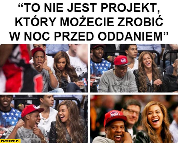 To nie jest projekt który możecie zrobić w noc przed oddaniem Beyonce Jay-Z