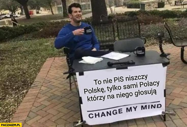 To nie PiS niszczy Polskę tylko sami Polacy którzy na niego głosują change my mind
