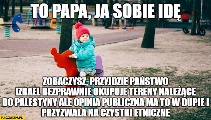 To papa ja sobie idę zobaczysz przyjdzie państwo Izrael bezprawnie okupuje tereny należące do Palestyny dziecko na placu zabaw