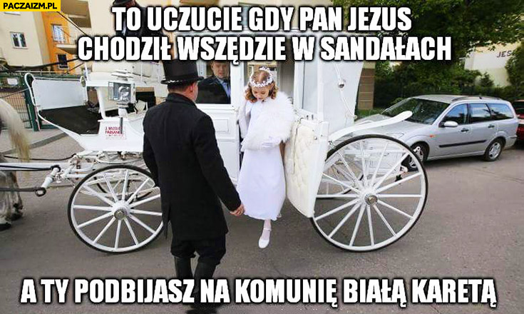 To uczucie gdy pan Jezus chodził wszędzie w sandałach a Ty podbijasz na komunię białą karetą
