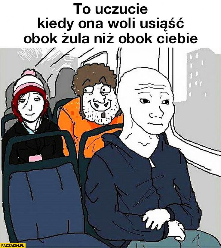 To uczucie kiedy dziewczyna w autobusie woli usiąść obok żula niż obok Ciebie