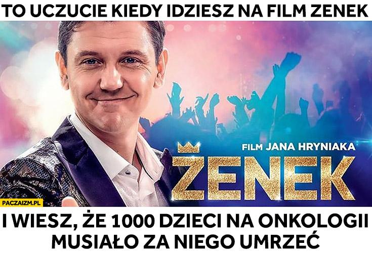 To uczucie kiedy idziesz na film Zenek i wiesz, że 1000 dzieci na onkologii musiało za niego umrzeć