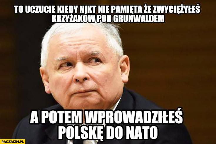 To uczucie kiedy nikt nie pamięta, że zwyciężyłeś krzyżaków pod Grunwaldem a potem wprowadziłeś Polskę do NATO Kaczyński