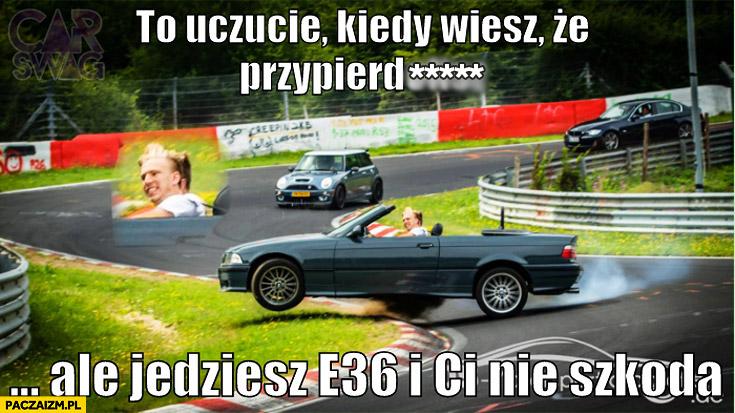 To uczucie kiedy wiesz że przypieprzysz ale jedziesz BMW E36 i Ci nie szkoda