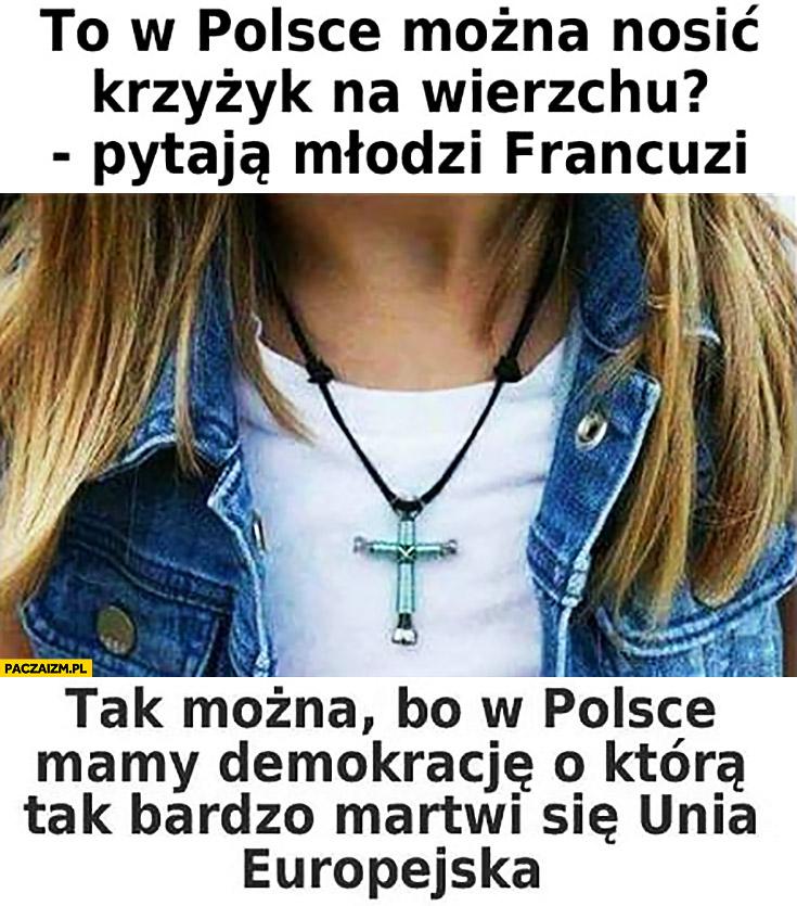 To w Polsce można nosić krzyżyk na wierzchu? Pytają młodzi Francuzi. Tak można bo w Polsce mamy demokrację, o którą tak bardzo martwi się Unia Europejska