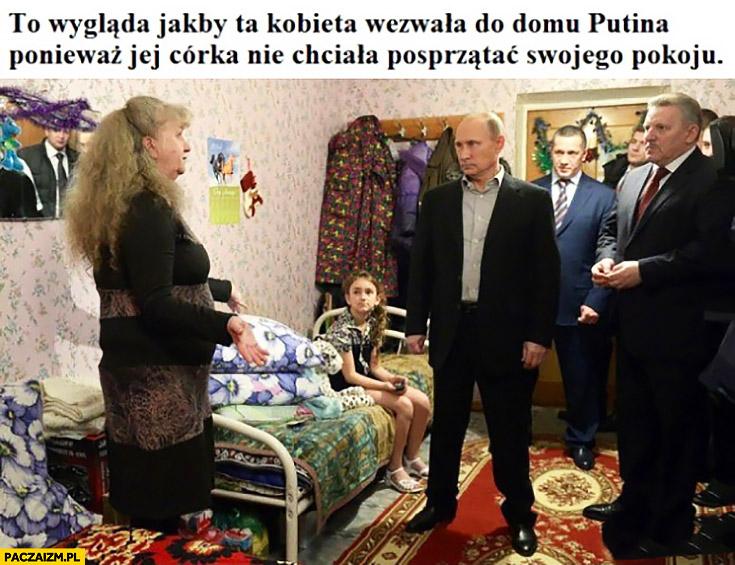 To wgląda jakby ta kobieta wezwała do domu Putina ponieważ jej córka nie chciała posprzątać swojego pokoju