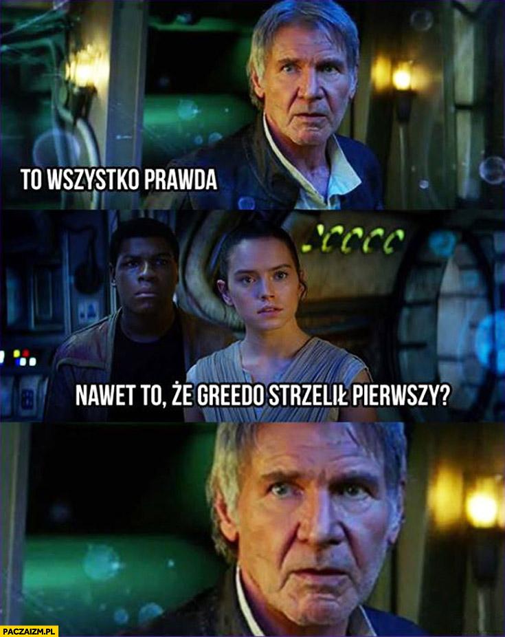 To wszystko prawda. Nawet to że Greedo strzelił pierwszy? Han Solo
