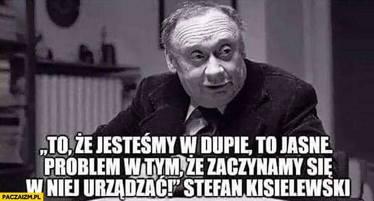 To, że jesteśmy w dupie to jasne problem w tym, że zaczynamy się w niej urządzać Stefan Kisielewski