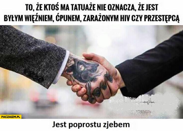 To, że ktoś ma tatuaże nie oznacza, że jest więźniem, ćpunem czy przestępcą jest po prostu zjebem