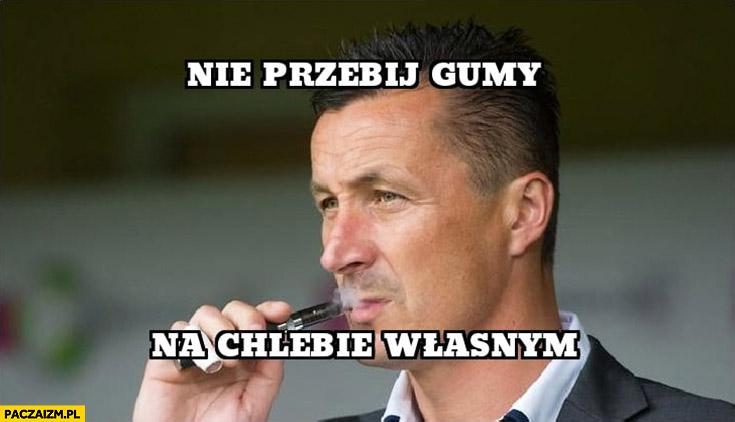 Tomasz Hajto nie przebij gumy na chlebie własnym cytat