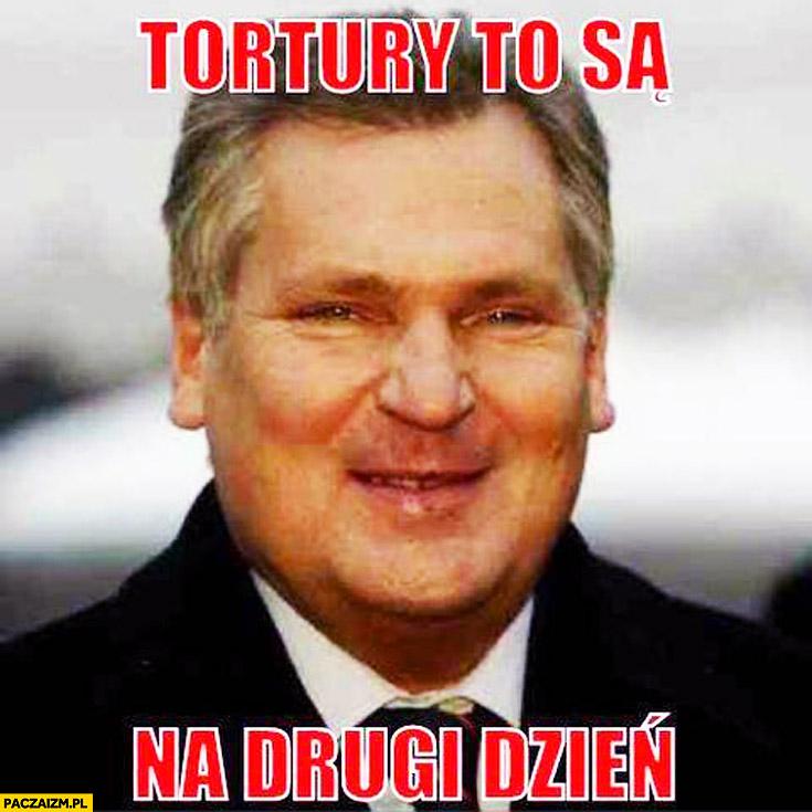 Tortury to są na drugi dzień Kwaśniewski