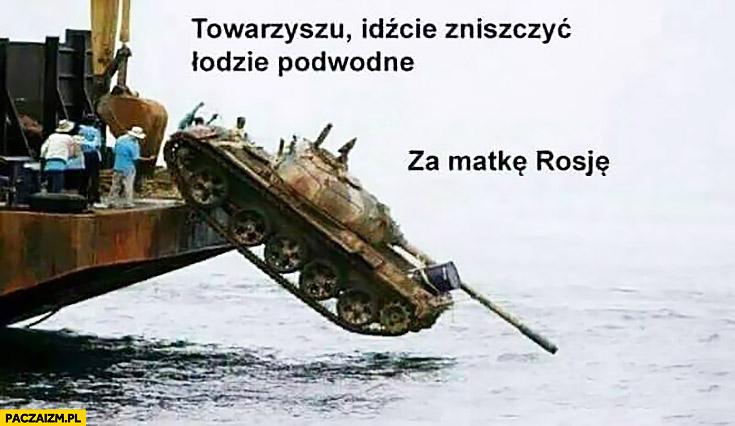 Towarzyszu idźcie zniszczyć łodzie podwodne za matkę Rosję czołg spada do wody