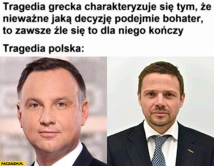 Tragedia grecka: nieważne jaką decyzję podejmie bohater to zawsze źle się dla niego kończy, tragedia polska: Duda Trzaskowski
